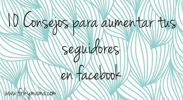 10 consejos para aumentar tus seguidores en facebook