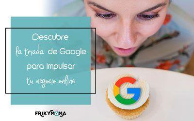 Descubre la triada de Google para impulsar tu negocio online